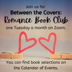 Join us for Between the Covers: Romance Book Club one Tuesday a month on Zoom. You can find book selections on the Calendar of Events.